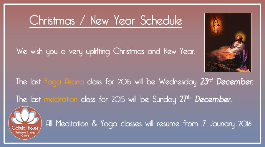The last Yoga Asana class for 2015 will be Wednesday 23rd December. The last meditation class for 2015 will be Sunday 27th December. All Meditation & Yoga classes will resume from 17 January 2016.