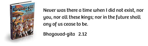 Never was there a time when I did not exist, nor you, nor all these kings; nor in the future shall any of us cease to be. Bhagavad-gita 2.12